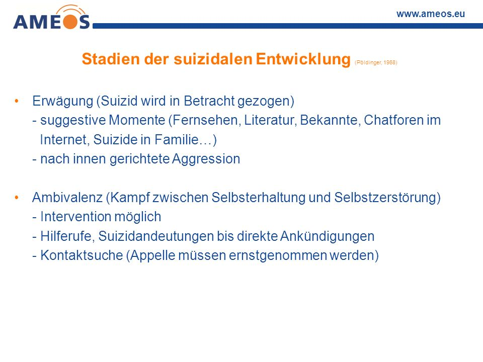 www.ameos.eu Stadien der suizidalen Entwicklung (Pöldinger, 1968) Erwägung (Suizid wird in Betracht gezogen) - suggestive Momente (Fernsehen, Literatu