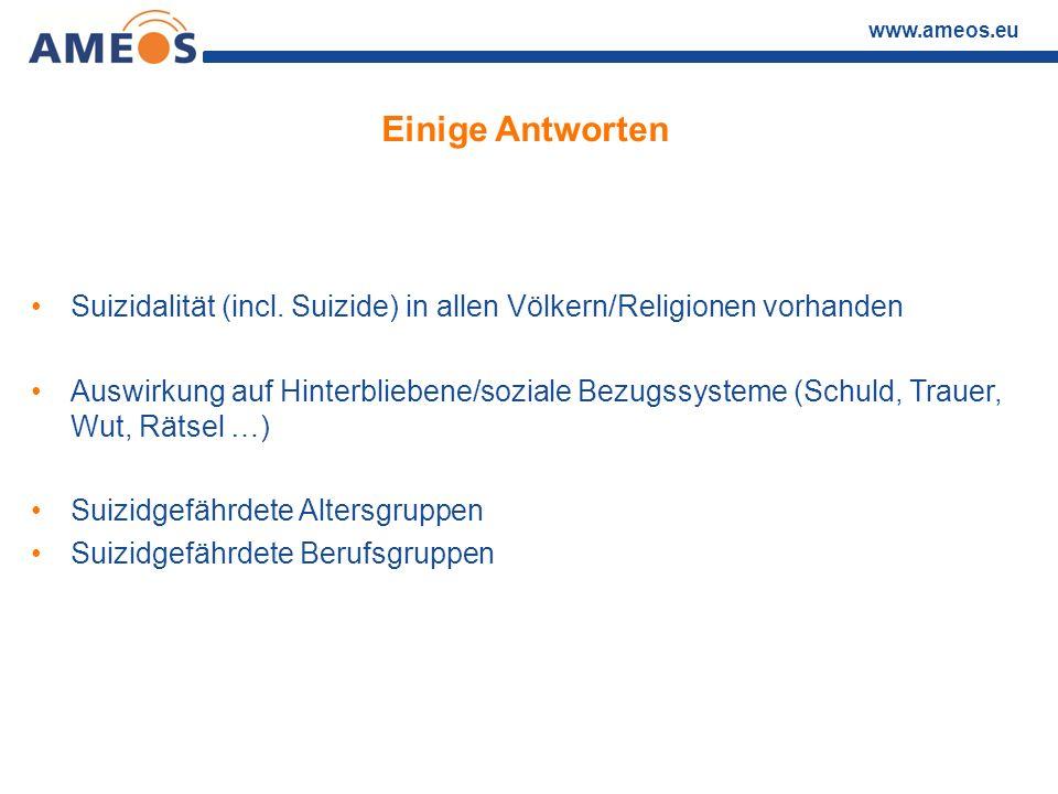 www.ameos.eu Einige Antworten Suizidalität (incl. Suizide) in allen Völkern/Religionen vorhanden Auswirkung auf Hinterbliebene/soziale Bezugssysteme (