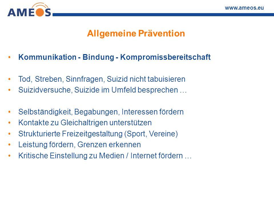 www.ameos.eu Allgemeine Prävention Kommunikation - Bindung - Kompromissbereitschaft Tod, Streben, Sinnfragen, Suizid nicht tabuisieren Suizidversuche,