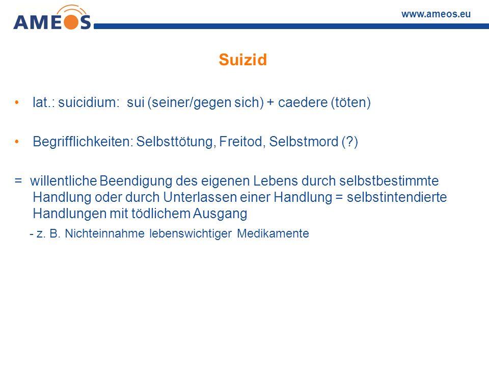 www.ameos.eu Suizid lat.: suicidium: sui (seiner/gegen sich) + caedere (töten) Begrifflichkeiten: Selbsttötung, Freitod, Selbstmord (?) = willentliche