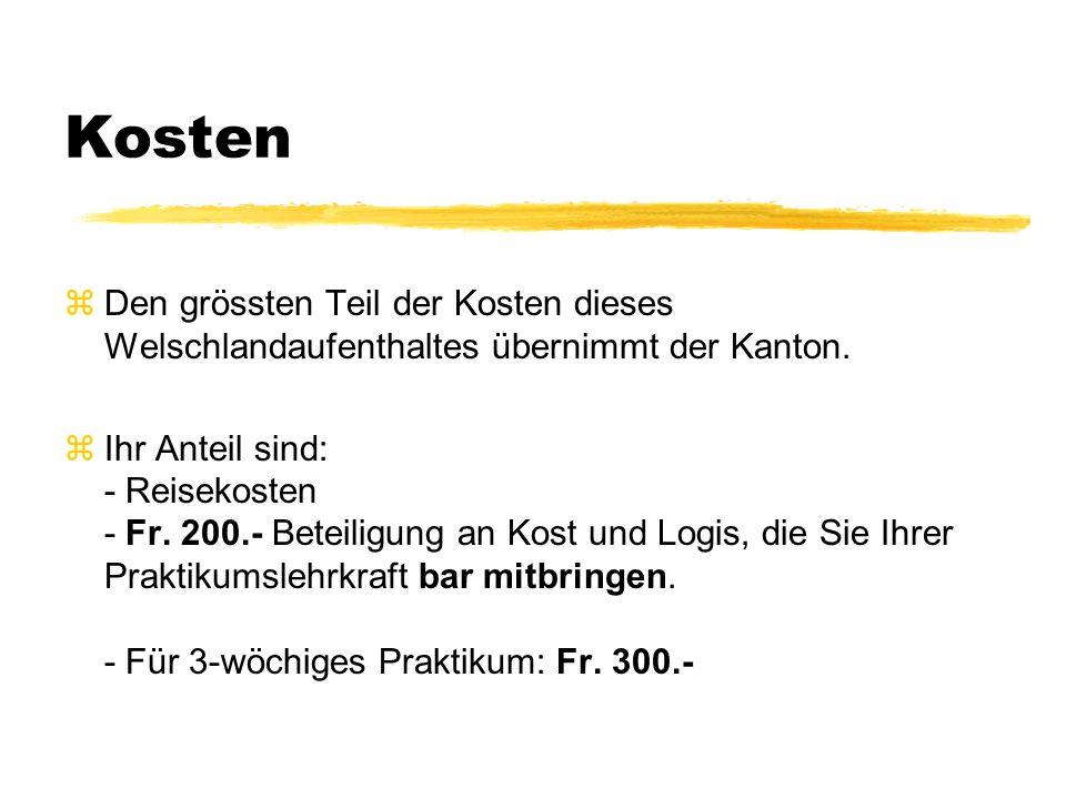 Kosten zDen grössten Teil der Kosten dieses Welschlandaufenthaltes übernimmt der Kanton. zIhr Anteil sind: - Reisekosten - Fr. 200.- Beteiligung an Ko