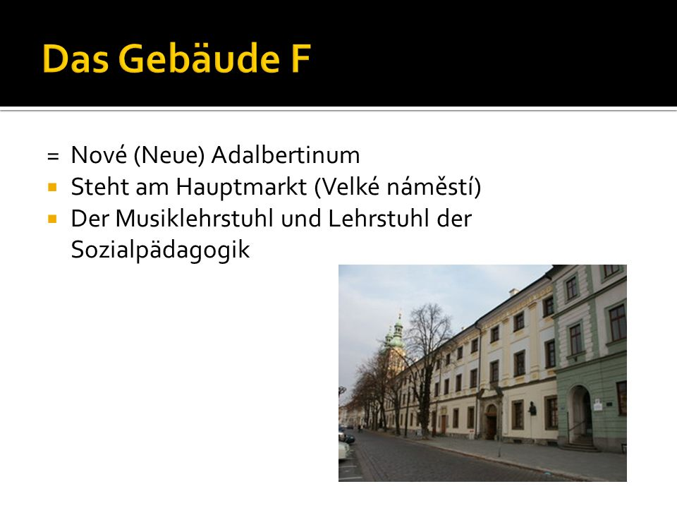 = Nové (Neue) Adalbertinum  Steht am Hauptmarkt (Velké náměstí)  Der Musiklehrstuhl und Lehrstuhl der Sozialpädagogik