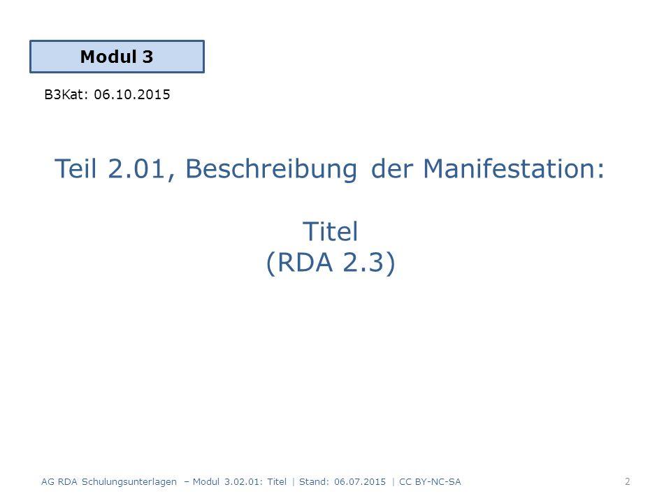 Teil 2.01, Beschreibung der Manifestation: Titel (RDA 2.3) Modul 3 2 AG RDA Schulungsunterlagen – Modul 3.02.01: Titel | Stand: 06.07.2015 | CC BY-NC-SA B3Kat: 06.10.2015