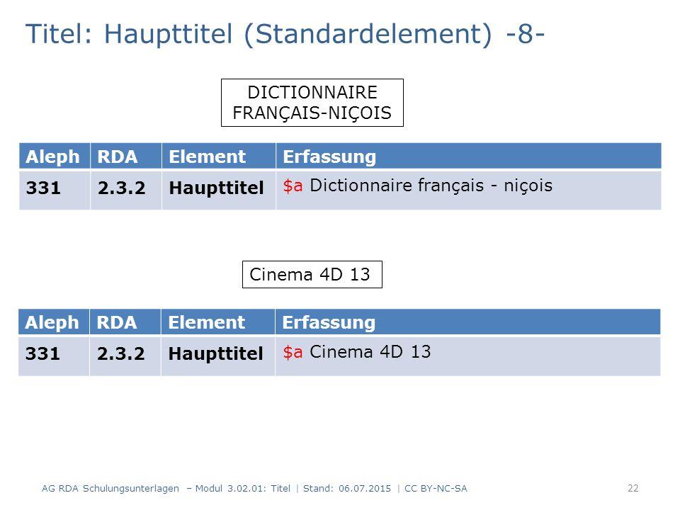 Titel: Haupttitel (Standardelement) -8- DICTIONNAIRE FRANÇAIS-NIÇOIS AlephRDAElementErfassung 3312.3.2Haupttitel Cinema 4D 13 AlephRDAElementErfassung 3312.3.2Haupttitel 22 AG RDA Schulungsunterlagen – Modul 3.02.01: Titel | Stand: 06.07.2015 | CC BY-NC-SA $a Dictionnaire français - niçois $a Cinema 4D 13