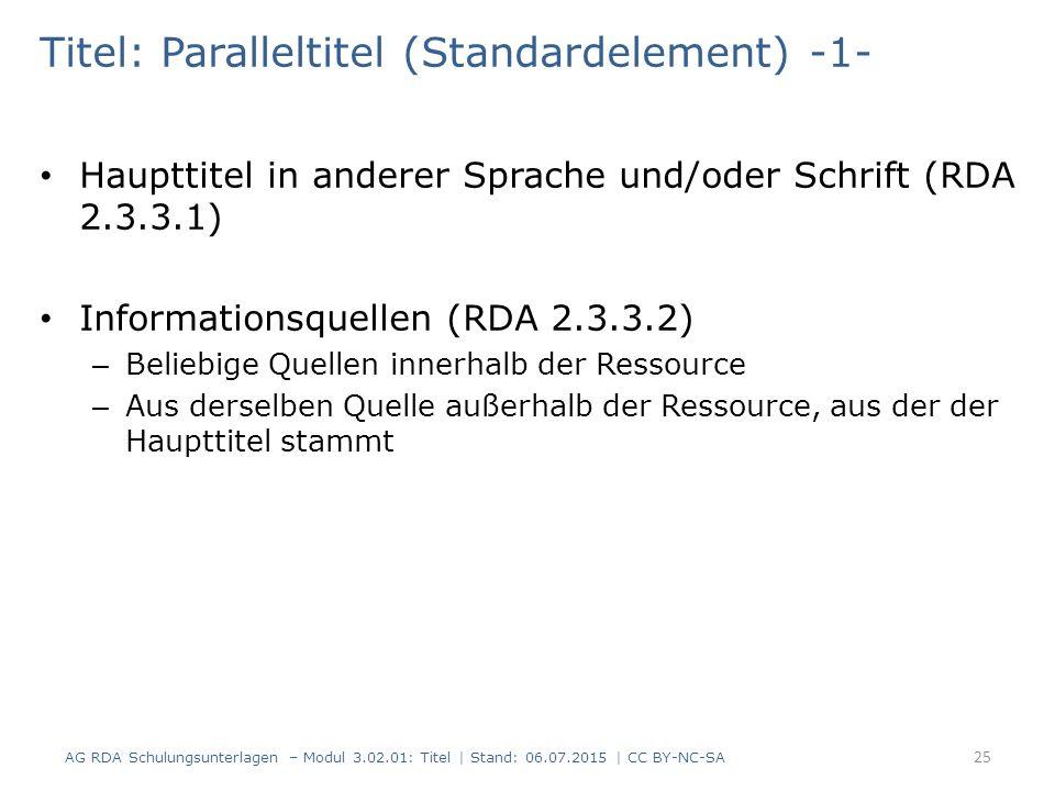 Titel: Paralleltitel (Standardelement) -1- Haupttitel in anderer Sprache und/oder Schrift (RDA 2.3.3.1) Informationsquellen (RDA 2.3.3.2) – Beliebige Quellen innerhalb der Ressource – Aus derselben Quelle außerhalb der Ressource, aus der der Haupttitel stammt 25 AG RDA Schulungsunterlagen – Modul 3.02.01: Titel | Stand: 06.07.2015 | CC BY-NC-SA
