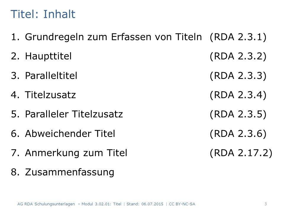 Titel: Inhalt 1.Grundregeln zum Erfassen von Titeln (RDA 2.3.1) 2.Haupttitel (RDA 2.3.2) 3.Paralleltitel (RDA 2.3.3) 4.Titelzusatz (RDA 2.3.4) 5.Paralleler Titelzusatz (RDA 2.3.5) 6.Abweichender Titel (RDA 2.3.6) 7.Anmerkung zum Titel (RDA 2.17.2) 8.Zusammenfassung 3 AG RDA Schulungsunterlagen – Modul 3.02.01: Titel | Stand: 06.07.2015 | CC BY-NC-SA