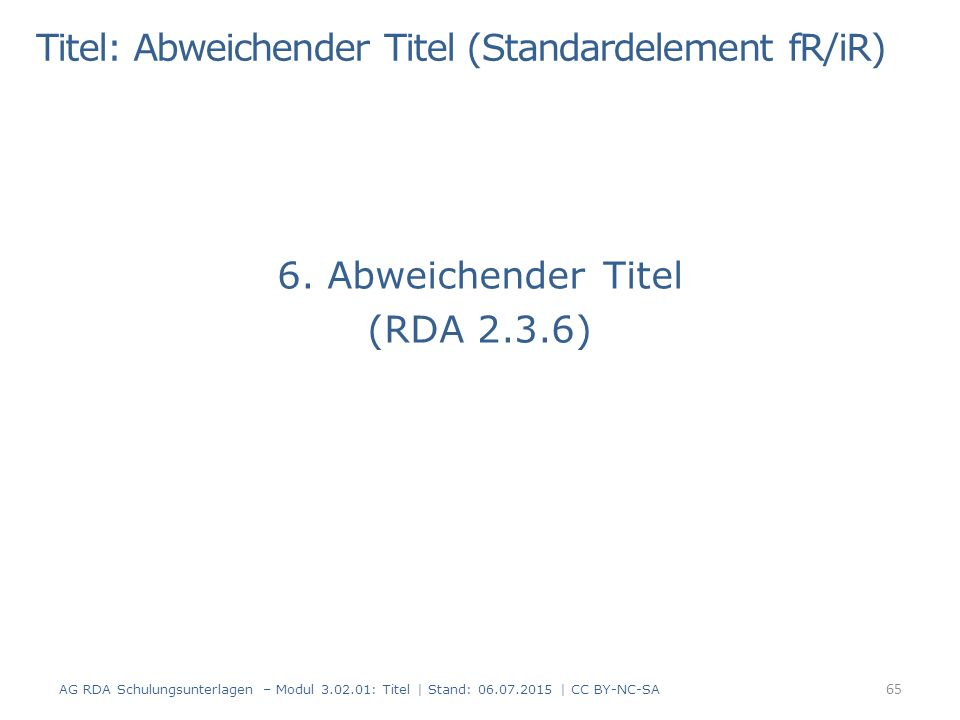 6. Abweichender Titel (RDA 2.3.6) 65 AG RDA Schulungsunterlagen – Modul 3.02.01: Titel | Stand: 06.07.2015 | CC BY-NC-SA Titel: Abweichender Titel (St