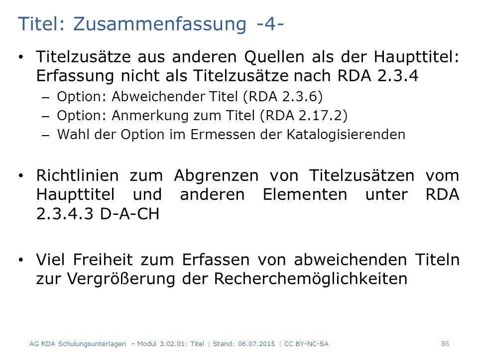 Titel: Zusammenfassung -4- Titelzusätze aus anderen Quellen als der Haupttitel: Erfassung nicht als Titelzusätze nach RDA 2.3.4 – Option: Abweichender Titel (RDA 2.3.6) – Option: Anmerkung zum Titel (RDA 2.17.2) – Wahl der Option im Ermessen der Katalogisierenden Richtlinien zum Abgrenzen von Titelzusätzen vom Haupttitel und anderen Elementen unter RDA 2.3.4.3 D-A-CH Viel Freiheit zum Erfassen von abweichenden Titeln zur Vergrößerung der Recherchemöglichkeiten 86 AG RDA Schulungsunterlagen – Modul 3.02.01: Titel | Stand: 06.07.2015 | CC BY-NC-SA