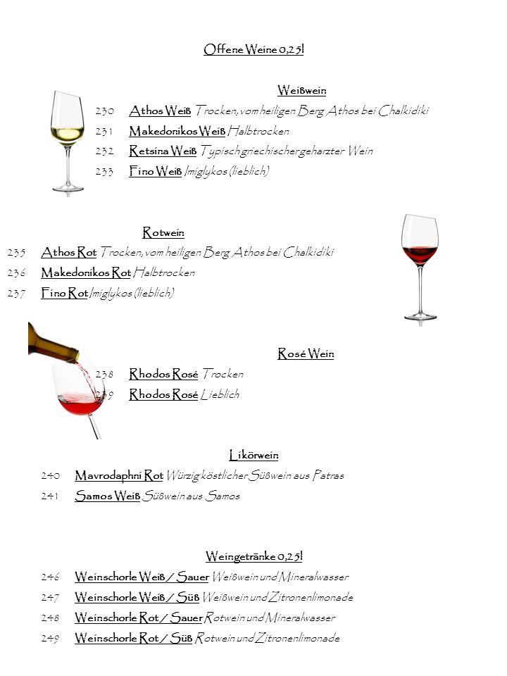 Offene Weine 0,25l Weißwein 230Athos Weiß Trocken, vom heiligen Berg Athos bei Chalkidiki 231Makedonikos Weiß Halbtrocken 232Retsina Weiß Typisch griechischer geharzter Wein 233Fino Weiß Imiglykos (lieblich) Rotwein 235Athos Rot Trocken, vom heiligen Berg Athos bei Chalkidiki 236Makedonikos Rot Halbtrocken 237Fino Rot Imiglykos (lieblich) Rosé Wein 238Rhodos Rosé Trocken 239Rhodos Rosé Lieblich Likörwein 240Mavrodaphni Rot Würzig köstlicher Süßwein aus Patras 241Samos Weiß Süßwein aus Samos Weingetränke 0,25l 246Weinschorle Weiß / Sauer Weißwein und Mineralwasser 247Weinschorle Weiß / Süß Weißwein und Zitronenlimonade 248Weinschorle Rot / Sauer Rotwein und Mineralwasser 249Weinschorle Rot / Süß Rotwein und Zitronenlimonade
