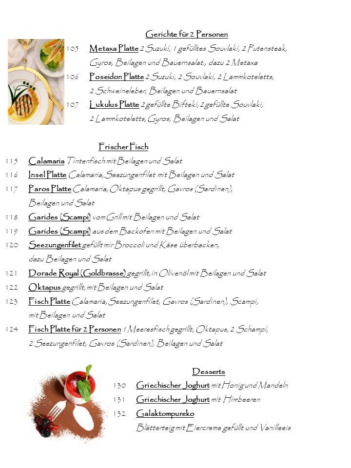 Gerichte für 2 Personen 105Metaxa Platte 2 Suzuki, 1 gefülltes Souvlaki, 2 Putensteak, Gyros, Beilagen und Bauernsalat., dazu 2 Metaxa 106Poseidon Platte 2 Suzuki, 2 Souvlaki, 2 Lammkoteletts, 2 Schweineleber, Beilagen und Bauernsalat 107Lukulus Platte 2 gefüllte Bifteki, 2 gefüllte Souvlaki, 2 Lammkoteletts, Gyros, Beilagen und Salat Frischer Fisch 115Calamaria Tintenfisch mit Beilagen und Salat 116Insel Platte Calamaria, Seezungenfilet mit Beilagen und Salat 117Paros Platte Calamaria, Oktapus gegrillt, Gavros (Sardinen), Beilagen und Salat 118Garides (Scampi) vom Grill mit Beilagen und Salat 119Garides (Scampi) aus dem Backofen mit Beilagen und Salat 120Seezungenfilet gefüllt mir Broccoli und Käse überbacken, dazu Beilagen und Salat 121Dorade Royal (Goldbrasse) gegrillt, in Olivenöl mit Beilagen und Salat 122Oktapus gegrillt, mit Beilagen und Salat 123Fisch Platte Calamaria, Seezungenfilet, Gavros (Sardinen), Scampi, mit Beilagen und Salat 124Fisch Platte für 2 Personen 1 Meeresfisch gegrillt, Oktapus, 2 Schampi, 2 Seezungenfilet, Gavros (Sardinen), Beilagen und Salat Desserts 130Griechischer Joghurt mit Honig und Mandeln 131Griechischer Joghurt mit Himbeeren 132Galaktompureko Blätterteig mit Eiercreme gefüllt und Vanilleeis