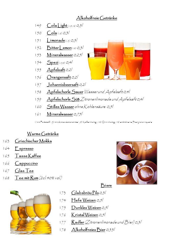 Alkoholfreie Getränke 149Cola Light (1,9,12) 0,3l 150Cola (1,9) 0,3l 151Limonade (1,3) 0,3l 152Bitter Lemon (10) 0,3l 153Mineralwasser 0,25l 154Spezi (1,3,9) 0,4l 155Apfelsaft 0,2l 156Orangensaft 0,2l 157Johannisbeersaft 0,2l 158Apfelschorle Sauer Wasser und Apfelsaft 0,4l 159Apfelschorle Süß Zitronenlimonade und Apfelsaft 0,4l 160Stilles Wasser ohne Kohlensäure 0,5l 161Mineralwasser 0,75l 1) mit Farbstoff ; 3) mit Antioxidationsmittel ; 9) Koffeinhaltig ; 10) Chininhaltig ; 12) enthält eine Phenylalaninquelle Warme Getränke 163Griechischer Mokka 164Espresso 165Tasse Kaffee 166Cappuccino 167Glas Tee 168Tee mit Rum (2cl.