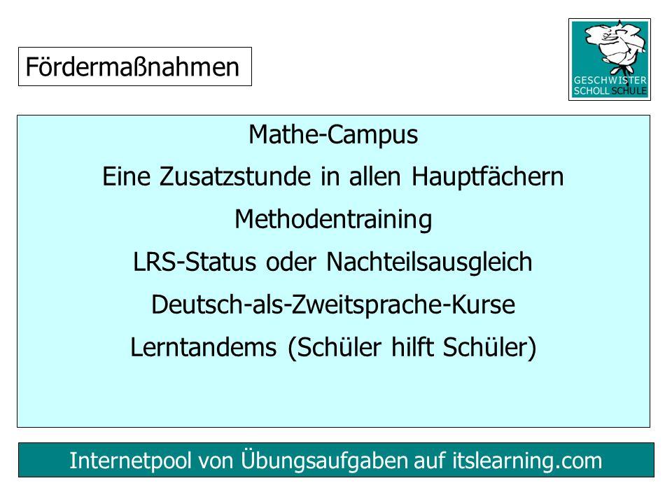 Internetpool von Übungsaufgaben auf itslearning.com Mathe-Campus Eine Zusatzstunde in allen Hauptfächern Methodentraining LRS-Status oder Nachteilsausgleich Deutsch-als-Zweitsprache-Kurse Lerntandems (Schüler hilft Schüler) Fördermaßnahmen