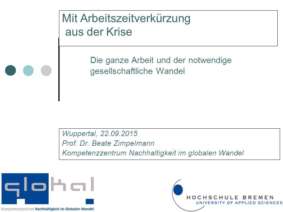 Mit Arbeitszeitverkürzung aus der Krise Die ganze Arbeit und der notwendige gesellschaftliche Wandel Wuppertal, 22.09.2015 Prof.