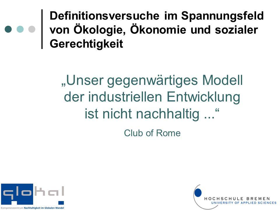 """""""Unser gegenwärtiges Modell der industriellen Entwicklung ist nicht nachhaltig... Club of Rome Definitionsversuche im Spannungsfeld von Ökologie, Ökonomie und sozialer Gerechtigkeit"""