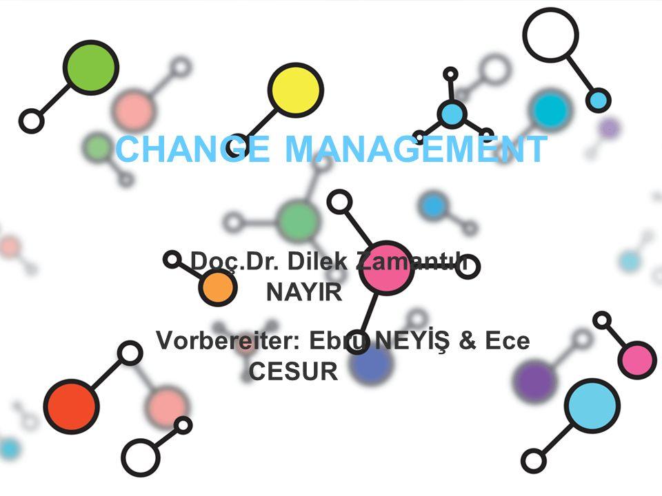 CHANGE MANAGEMENT Vorbereiter: Ebru NEYİŞ & Ece CESUR Doç.Dr. Dilek Zamantılı NAYIR