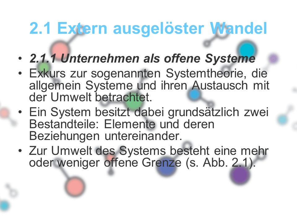 2.1 Extern ausgelöster Wandel 2.1.1 Unternehmen als offene Systeme Exkurs zur sogenannten Systemtheorie, die allgemein Systeme und ihren Austausch mit der Umwelt betrachtet.
