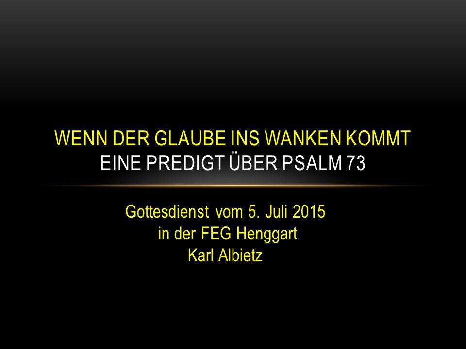 Gottesdienst vom 5. Juli 2015 in der FEG Henggart Karl Albietz WENN DER GLAUBE INS WANKEN KOMMT EINE PREDIGT ÜBER PSALM 73