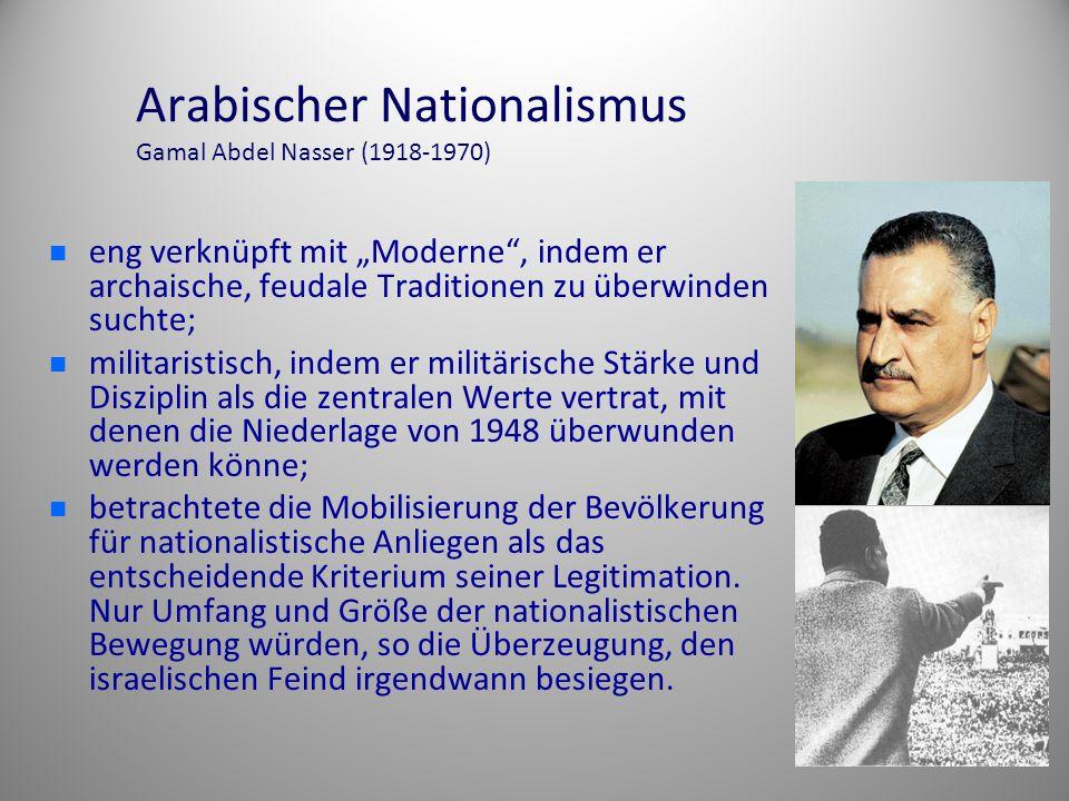 """Arabischer Nationalismus Gamal Abdel Nasser (1918-1970) eng verknüpft mit """"Moderne , indem er archaische, feudale Traditionen zu überwinden suchte; militaristisch, indem er militärische Stärke und Disziplin als die zentralen Werte vertrat, mit denen die Niederlage von 1948 überwunden werden könne; betrachtete die Mobilisierung der Bevölkerung für nationalistische Anliegen als das entscheidende Kriterium seiner Legitimation."""