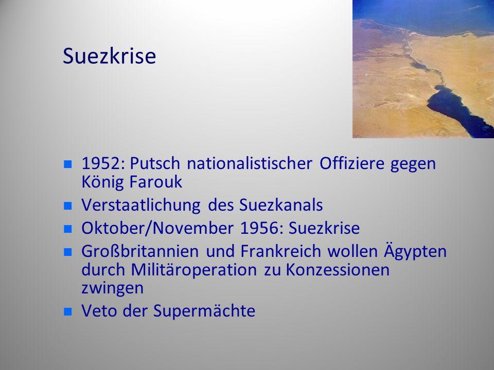 Suezkrise 1952: Putsch nationalistischer Offiziere gegen König Farouk Verstaatlichung des Suezkanals Oktober/November 1956: Suezkrise Großbritannien und Frankreich wollen Ägypten durch Militäroperation zu Konzessionen zwingen Veto der Supermächte