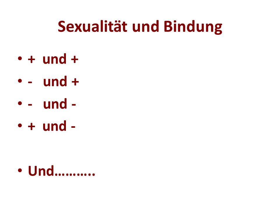 Sexualität und Bindung + und + - und + - und - + und - Und………..