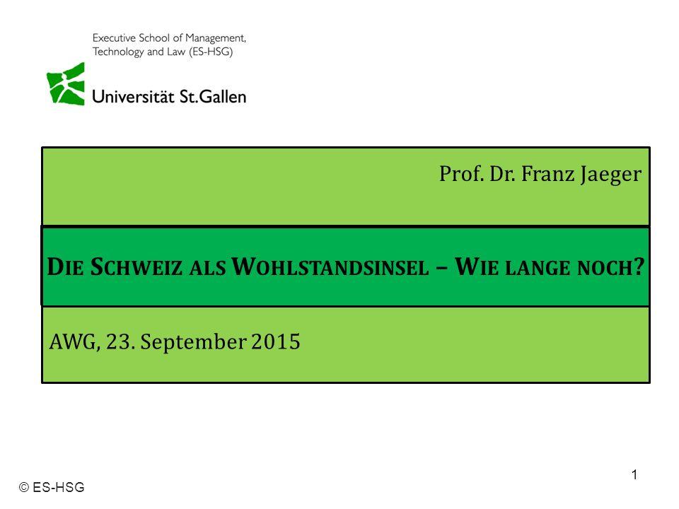 1 © ES-HSG Prof. Dr. Franz Jaeger AWG, 23. September 2015 D IE S CHWEIZ ALS W OHLSTANDSINSEL – W IE LANGE NOCH ?