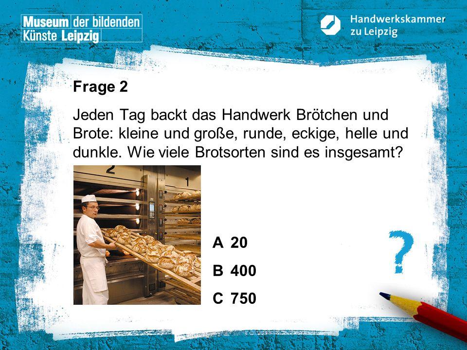 © Handwerkskammer zu Leipzig, Dresdner Straße 11/13, 04103 Leipzig Frage 2 Jeden Tag backt das Handwerk Brötchen und Brote: kleine und große, runde, e
