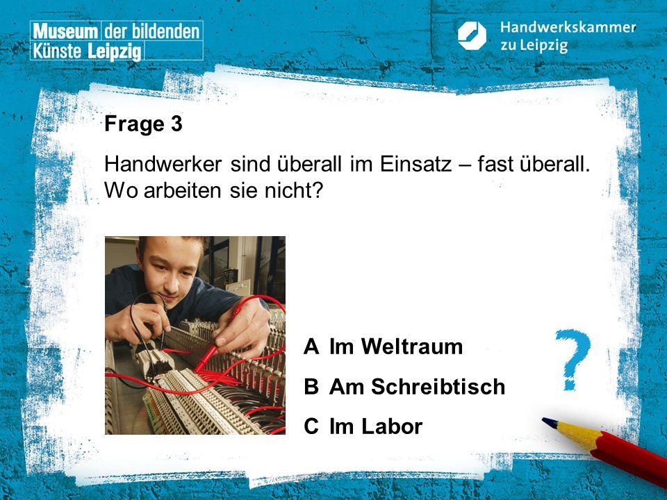 © Handwerkskammer zu Leipzig, Dresdner Straße 11/13, 04103 Leipzig Frage 3 Handwerker sind überall im Einsatz – fast überall. Wo arbeiten sie nicht? A