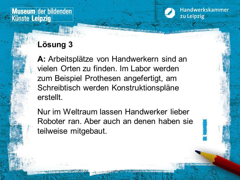 © Handwerkskammer zu Leipzig, Dresdner Straße 11/13, 04103 Leipzig Lösung 3 A: Arbeitsplätze von Handwerkern sind an vielen Orten zu finden. Im Labor