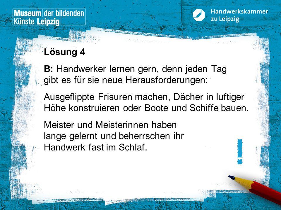 © Handwerkskammer zu Leipzig, Dresdner Straße 11/13, 04103 Leipzig Lösung 4 B: Handwerker lernen gern, denn jeden Tag gibt es für sie neue Herausforde