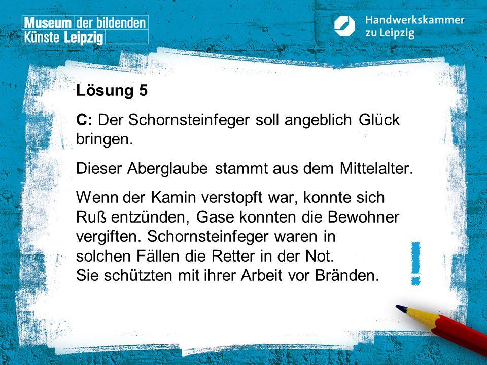 © Handwerkskammer zu Leipzig, Dresdner Straße 11/13, 04103 Leipzig Lösung 5 C: Der Schornsteinfeger soll angeblich Glück bringen. Dieser Aberglaube st