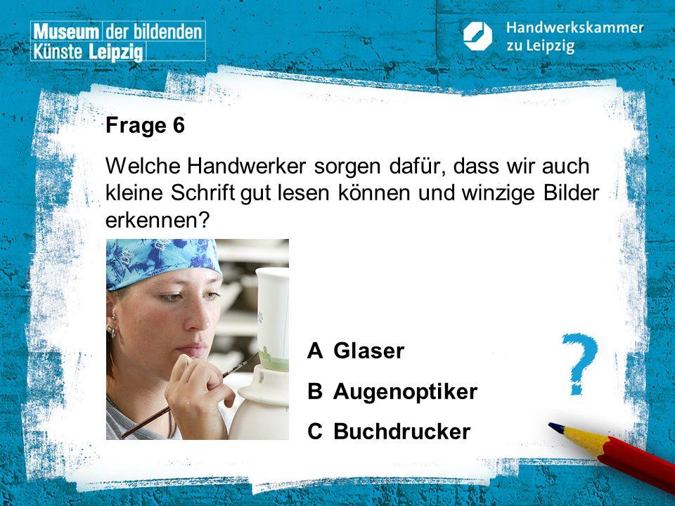 © Handwerkskammer zu Leipzig, Dresdner Straße 11/13, 04103 Leipzig Frage 6 Welche Handwerker sorgen dafür, dass wir auch kleine Schrift gut lesen könn
