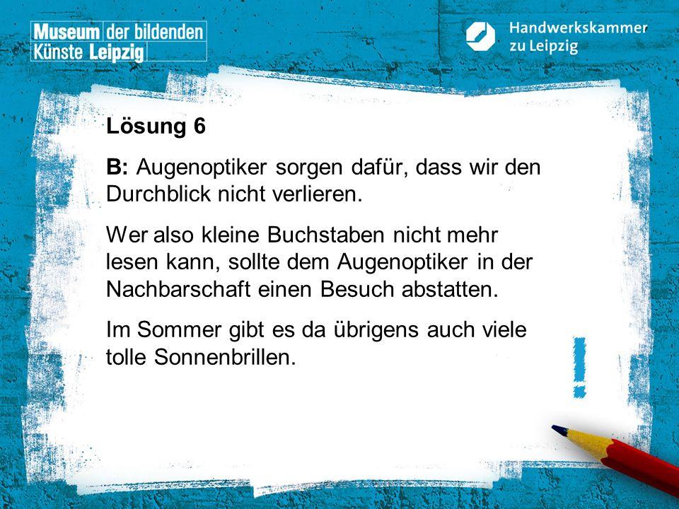 © Handwerkskammer zu Leipzig, Dresdner Straße 11/13, 04103 Leipzig Lösung 6 B: Augenoptiker sorgen dafür, dass wir den Durchblick nicht verlieren. Wer