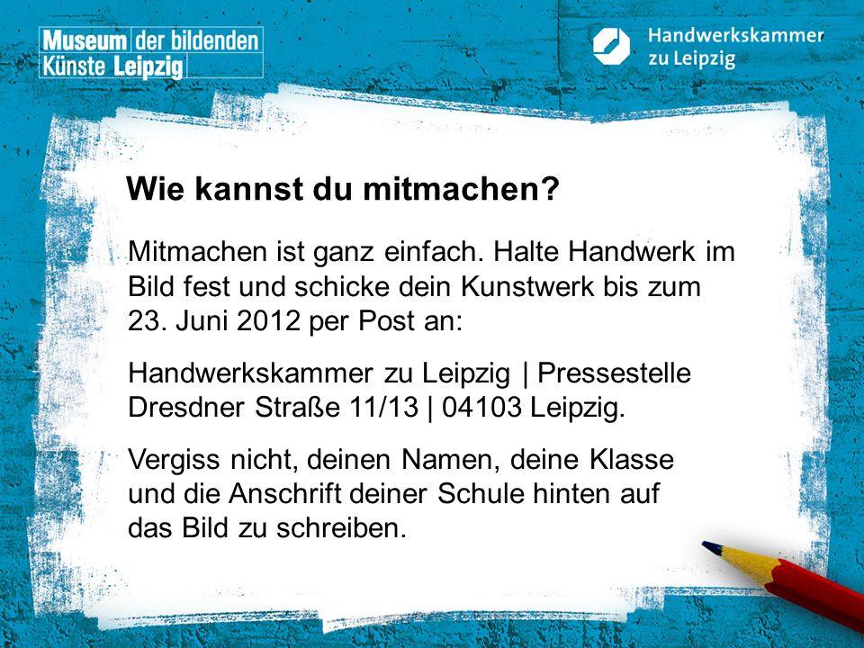© Handwerkskammer zu Leipzig, Dresdner Straße 11/13, 04103 Leipzig Mitmachen ist ganz einfach. Halte Handwerk im Bild fest und schicke dein Kunstwerk