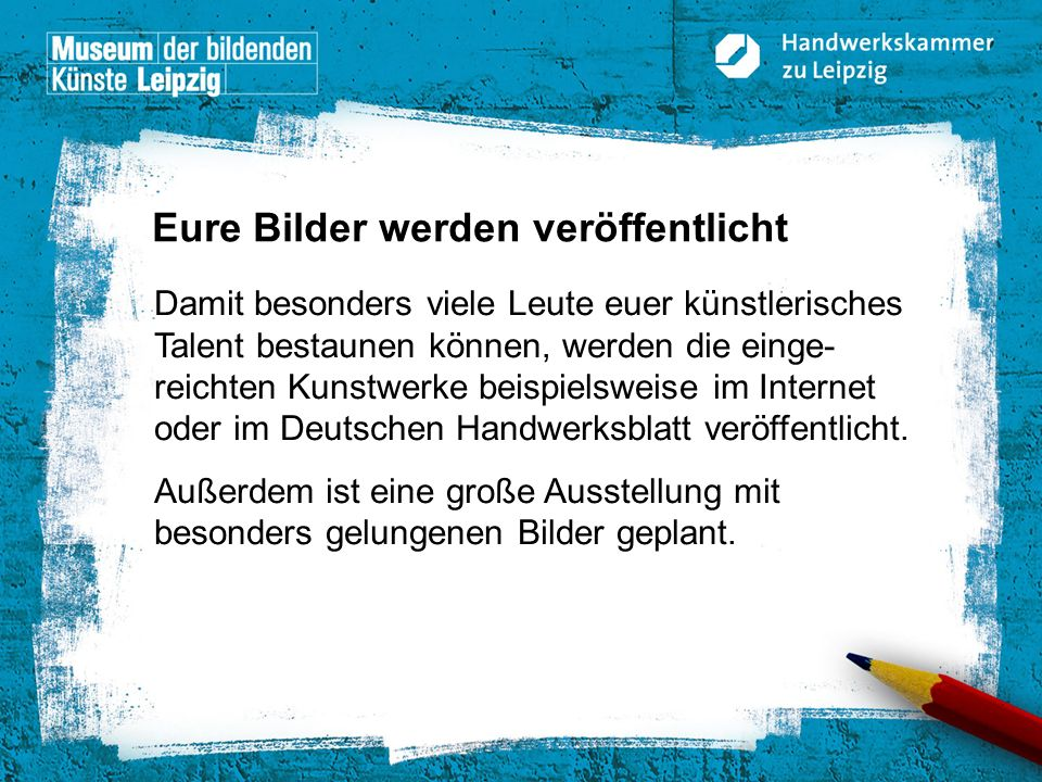 © Handwerkskammer zu Leipzig, Dresdner Straße 11/13, 04103 Leipzig Damit besonders viele Leute euer künstlerisches Talent bestaunen können, werden die