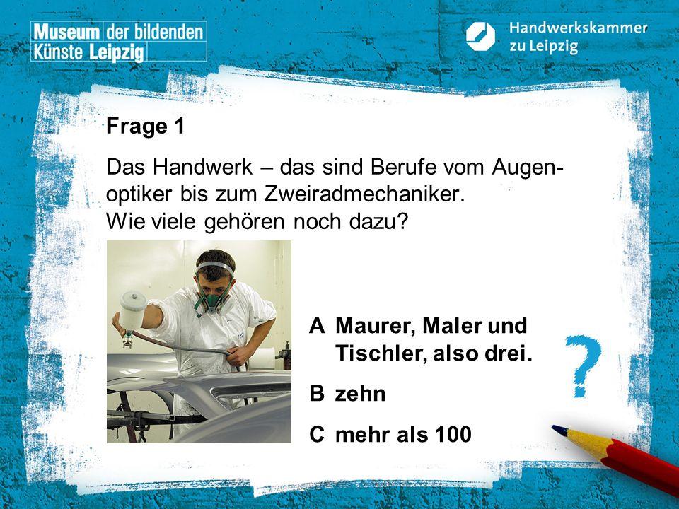 © Handwerkskammer zu Leipzig, Dresdner Straße 11/13, 04103 Leipzig Lösung 1 C: Vom Augenoptiker bis zum Zimmerer können über 140 Berufe im Handwerk erlernt werden.