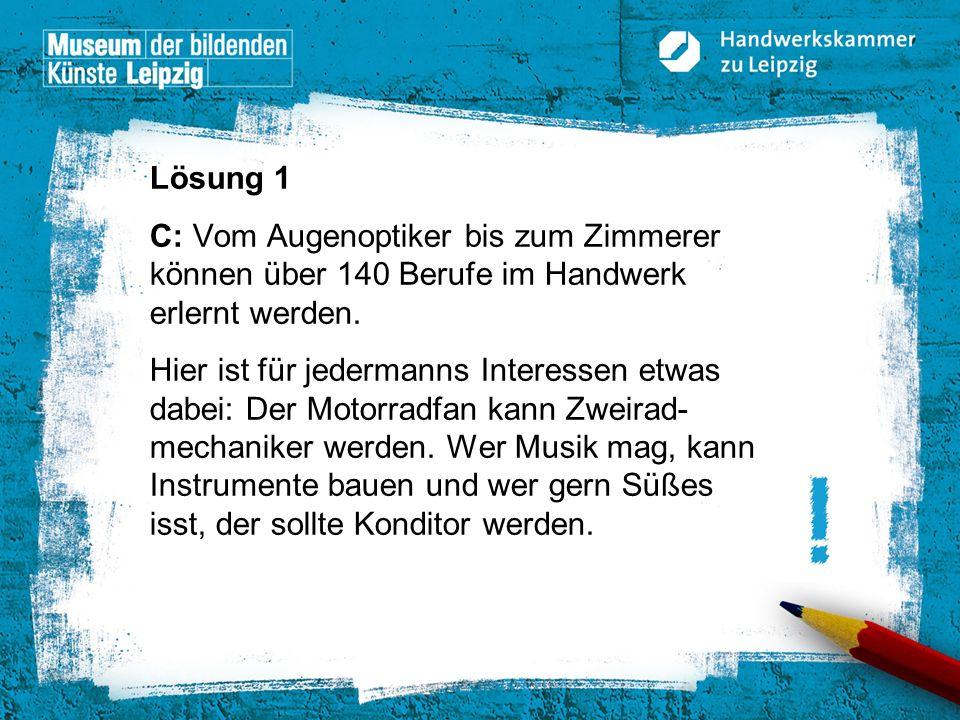 © Handwerkskammer zu Leipzig, Dresdner Straße 11/13, 04103 Leipzig Lösung 1 C: Vom Augenoptiker bis zum Zimmerer können über 140 Berufe im Handwerk er