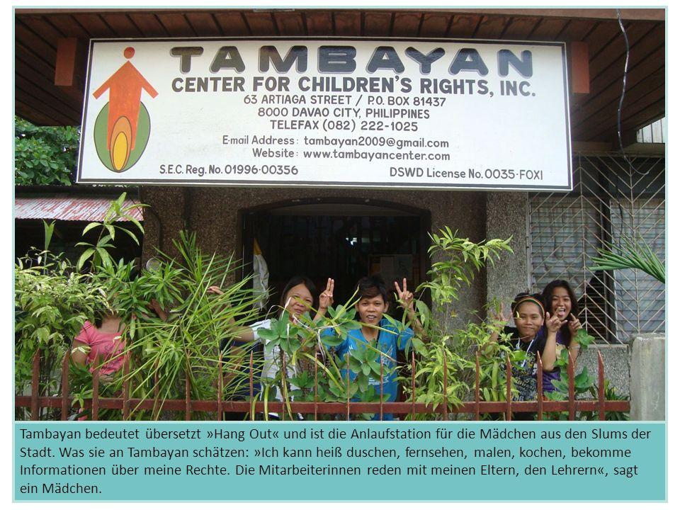 Tambayan bedeutet übersetzt »Hang Out« und ist die Anlaufstation für die Mädchen aus den Slums der Stadt. Was sie an Tambayan schätzen: »Ich kann heiß