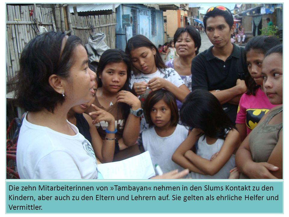 Die zehn Mitarbeiterinnen von »Tambayan« nehmen in den Slums Kontakt zu den Kindern, aber auch zu den Eltern und Lehrern auf. Sie gelten als ehrliche
