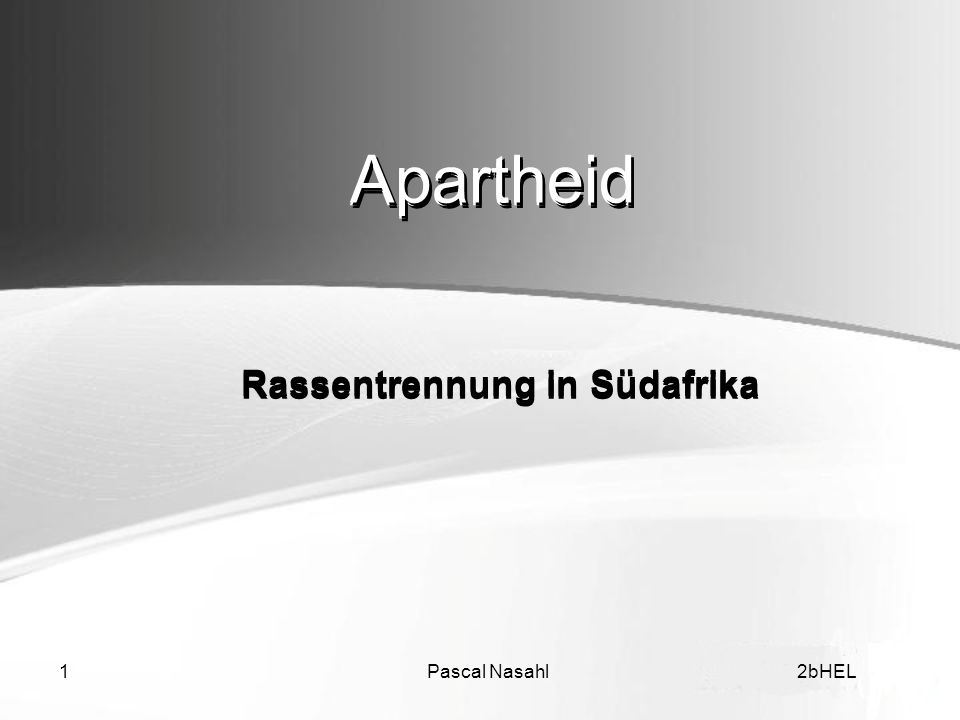 Pascal Nasahl22bHEL Inhalt Apartheid Beginn der Rassentrennung Höhepunkt der Apartheid Typen der Apartheid Widerstand der Schwarzen Das Ende der Apartheid