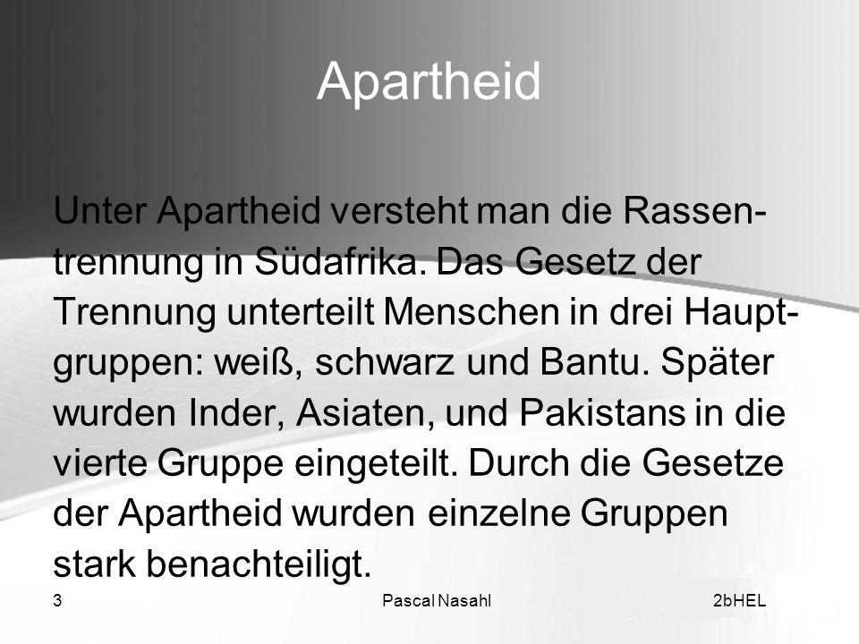 Pascal Nasahl32bHEL Apartheid Unter Apartheid versteht man die Rassen- trennung in Südafrika. Das Gesetz der Trennung unterteilt Menschen in drei Haup