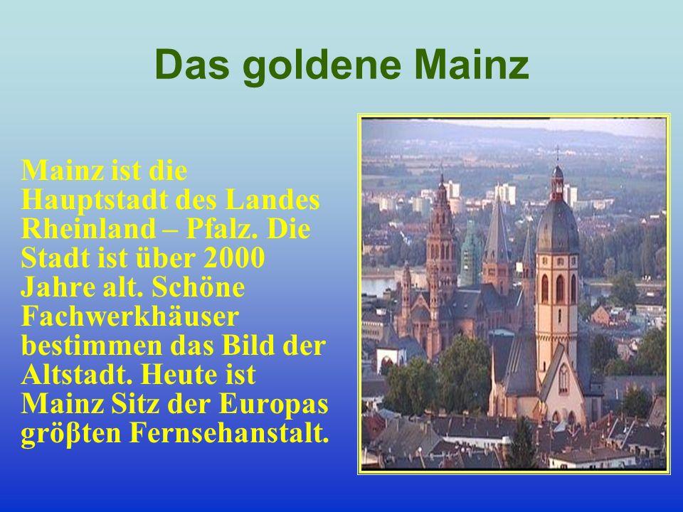 Das goldene Mainz Mainz ist die Hauptstadt des Landes Rheinland – Pfalz. Die Stadt ist über 2000 Jahre alt. Schöne Fachwerkhäuser bestimmen das Bild d