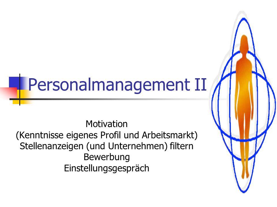 Personalmanagement II Motivation (Kenntnisse eigenes Profil und Arbeitsmarkt) Stellenanzeigen (und Unternehmen) filtern Bewerbung Einstellungsgespräch