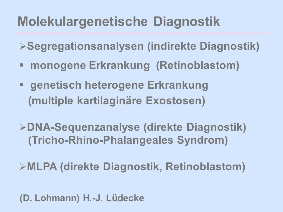 Molekulargenetische Diagnostik  Segregationsanalysen (indirekte Diagnostik)  monogene Erkrankung (Retinoblastom)  genetisch heterogene Erkrankung (multiple kartilaginäre Exostosen)  DNA-Sequenzanalyse (direkte Diagnostik) (Tricho-Rhino-Phalangeales Syndrom)  MLPA (direkte Diagnostik, Retinoblastom) (D.