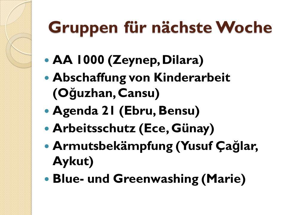 Gruppen für nächste Woche AA 1000 (Zeynep, Dilara) Abschaffung von Kinderarbeit (O ğ uzhan, Cansu) Agenda 21 (Ebru, Bensu) Arbeitsschutz (Ece, Günay)