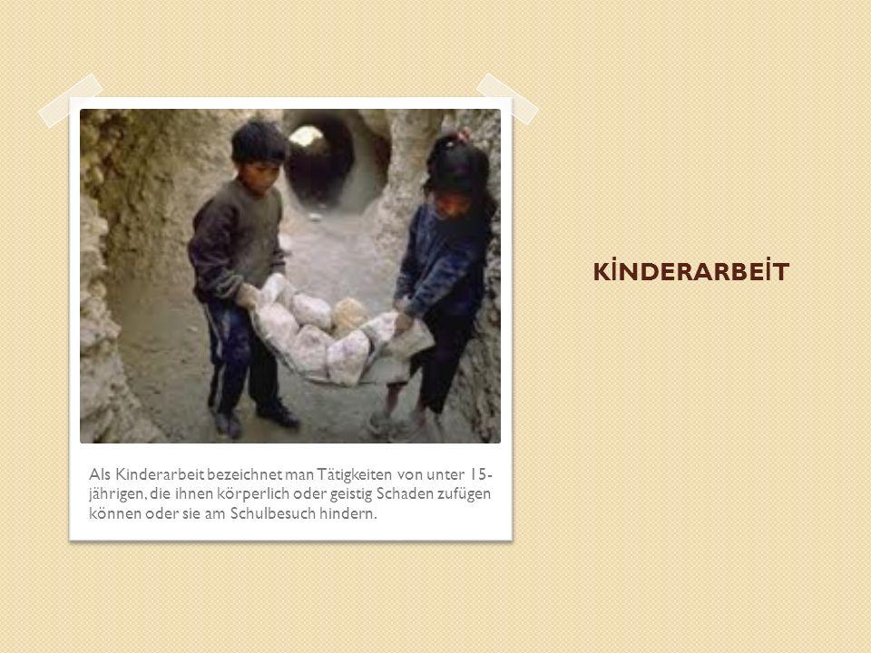 K İ NDERARBE İ T Als Kinderarbeit bezeichnet man Tätigkeiten von unter 15- jährigen, die ihnen körperlich oder geistig Schaden zufügen können oder sie