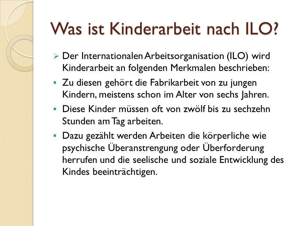 Was ist Kinderarbeit nach ILO?  Der Internationalen Arbeitsorganisation (ILO) wird Kinderarbeit an folgenden Merkmalen beschrieben:  Zu diesen gehör