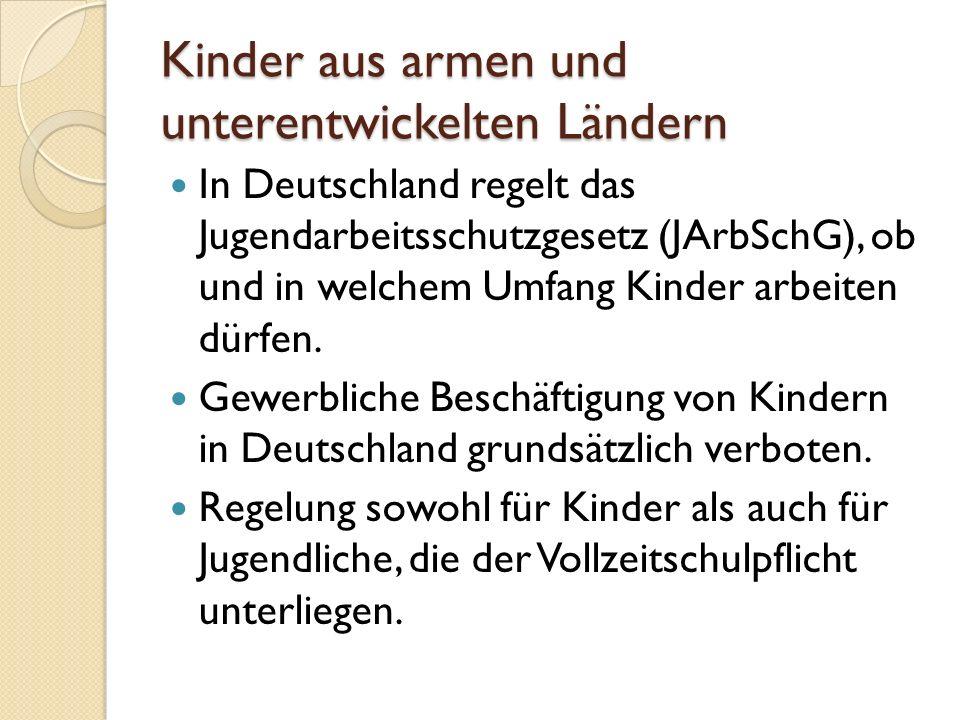 Kinder aus armen und unterentwickelten Ländern In Deutschland regelt das Jugendarbeitsschutzgesetz (JArbSchG), ob und in welchem Umfang Kinder arbeite