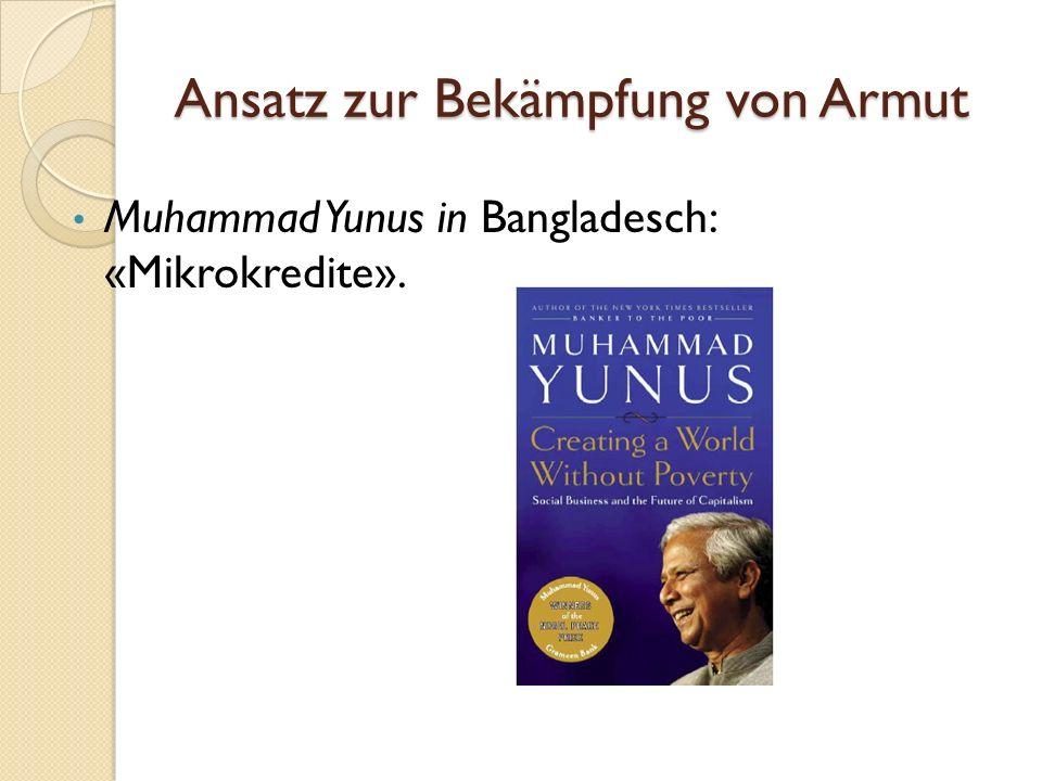 Ansatz zur Bekämpfung von Armut Muhammad Yunus in Bangladesch: «Mikrokredite».