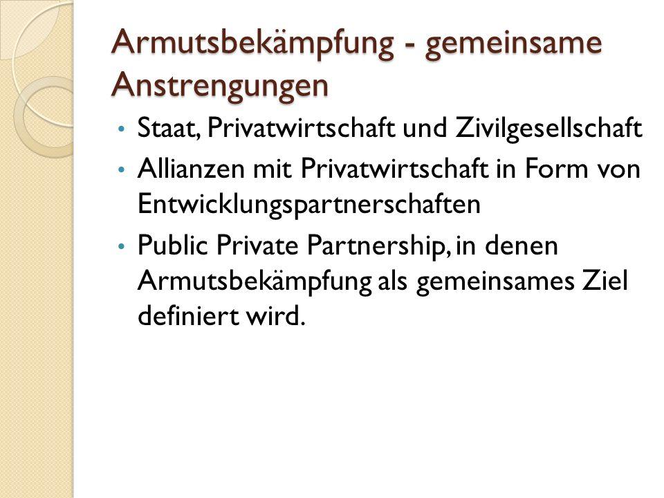 Armutsbekämpfung - gemeinsame Anstrengungen Staat, Privatwirtschaft und Zivilgesellschaft Allianzen mit Privatwirtschaft in Form von Entwicklungspartn