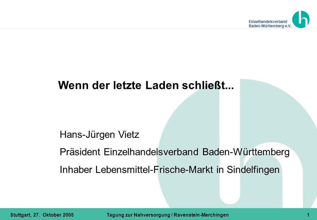 Einzelhandelsverband Baden-Württemberg e.V. Stuttgart, 27. Oktober 2005Tagung zur Nahversorgung / Ravenstein-Merchingen1 Hans-Jürgen Vietz Präsident E